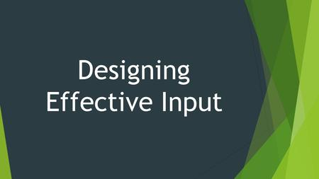 Designing Effective Input. Design input forms for users of business systems Design engaging input displays for users of information systems Design useful.