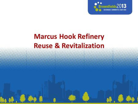 Marcus Hook Refinery Reuse & Revitalization. Marcus Hook Refinery 780 acre site, South of Philadelphia Operating refinery and petrochemicals since 1902.