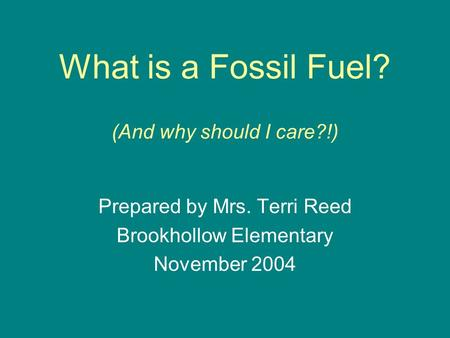 What is a Fossil Fuel? (And why should I care?!) Prepared by Mrs. Terri Reed Brookhollow Elementary November 2004.