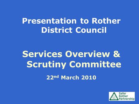 Presentation to Rother District Council Services Overview & Scrutiny Committee 22 nd March 2010.