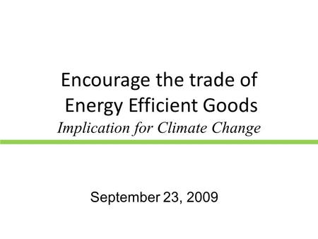 Encourage the trade of Energy Efficient Goods Implication for Climate Change September 23, 2009.