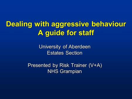 Dealing with aggressive behaviour A guide for staff University of Aberdeen Estates Section Presented by Risk Trainer (V+A) NHS Grampian.