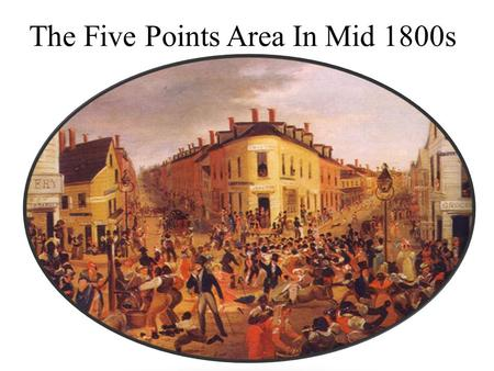 The Five Points Area In Mid 1800s. In the med 1800s Lower Manhattan was know as five points It was known for gangs and Irish immigrant It was give the.