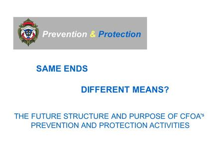Prevention & Protection SAME ENDS DIFFERENT MEANS? THE FUTURE STRUCTURE AND PURPOSE OF CFOA' s PREVENTION AND PROTECTION ACTIVITIES.