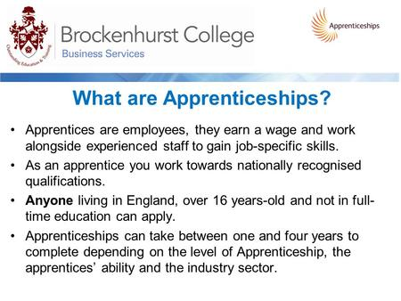 What are Apprenticeships? Apprentices are employees, they earn a wage and work alongside experienced staff to gain job-specific skills. As an apprentice.