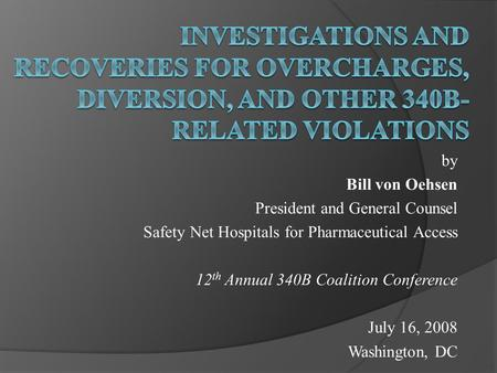By Bill von Oehsen President and General Counsel Safety Net Hospitals for Pharmaceutical Access 12 th Annual 340B Coalition Conference July 16, 2008 Washington,