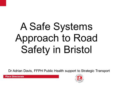 Place Directorate A Safe Systems Approach to Road Safety in Bristol Dr Adrian Davis, FFPH Public Health support to Strategic Transport.