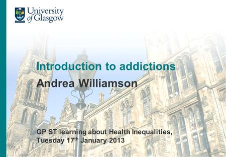 Title of presentation Name of presenter Introduction to addictions Andrea Williamson GP ST learning about Health Inequalities, Tuesday 17 th January 2013.