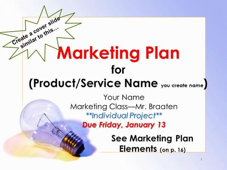 Marketing Plan for (Product/Service Name you create name ) Your Name Marketing Class—Mr. Braaten **Individual Project** Due Friday, January 13 See Marketing.