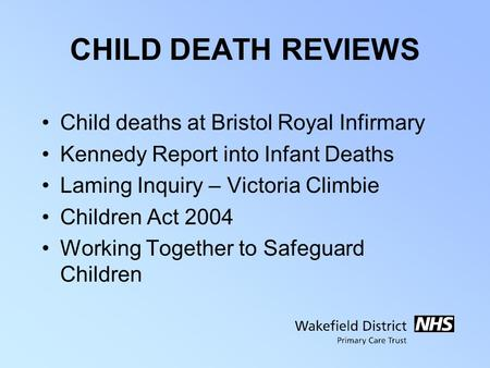 CHILD DEATH REVIEWS Child deaths at Bristol Royal Infirmary Kennedy Report into Infant Deaths Laming Inquiry – Victoria Climbie Children Act 2004 Working.