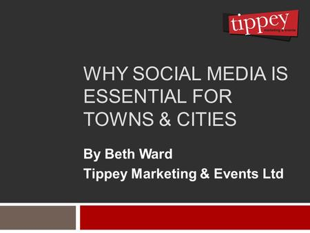 WHY SOCIAL MEDIA IS ESSENTIAL FOR TOWNS & CITIES By Beth Ward Tippey Marketing & Events Ltd.