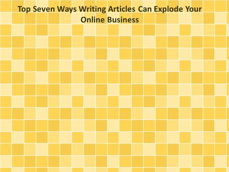 Top Seven Ways Writing Articles Can Explode Your Online Business.