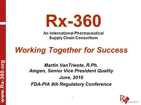 1 Rx-360 An International Pharmaceutical Supply Chain Consortium Working Together for Success Martin VanTrieste, R.Ph. Amgen, Senior Vice President Quality.
