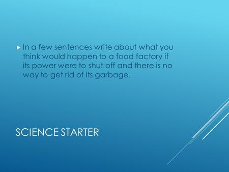 SCIENCE STARTER  In a few sentences write about what you think would happen to a food factory if its power were to shut off and there is no way to get.