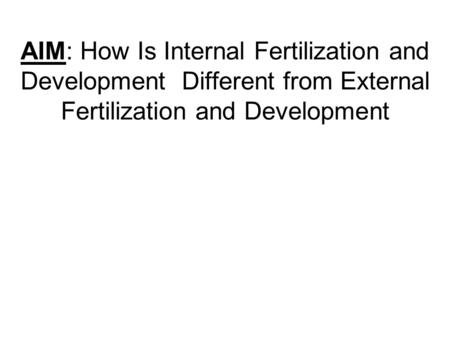 AIM: How Is Internal Fertilization and Development Different from External Fertilization and Development.