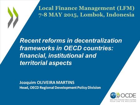 Recent reforms in decentralization frameworks in OECD countries: financial, institutional and territorial aspects Joaquim OLIVEIRA MARTINS Head, OECD Regional.