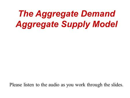 The Aggregate Demand Aggregate Supply Model Please listen to the audio as you work through the slides.