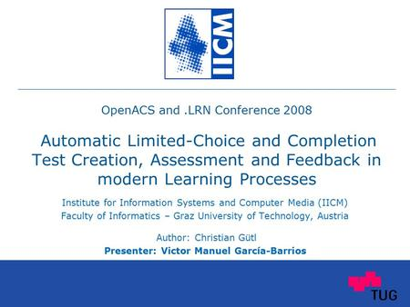 OpenACS and.LRN Conference 2008 Automatic Limited-Choice and Completion Test Creation, Assessment and Feedback in modern Learning Processes Institute for.