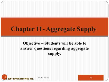 1 Objective – Students will be able to answer questions regarding aggregate supply. SECTION 1 Chapter 11- Aggregate Supply © 2001 by Prentice Hall, Inc.