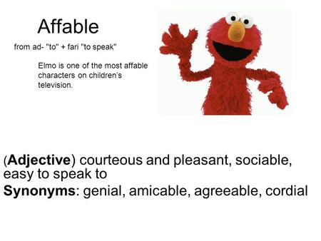 Affable Synonyms: genial, amicable, agreeable, cordial