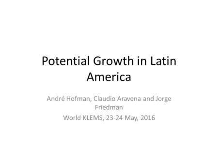 Potential Growth in Latin America André Hofman, Claudio Aravena and Jorge Friedman World KLEMS, 23-24 May, 2016.