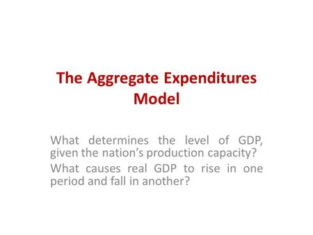 The Aggregate Expenditures Model What determines the level of GDP, given the nation's production capacity? What causes real GDP to rise in one period and.