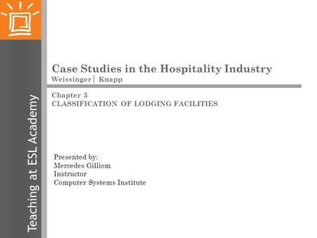 Teaching at ESL Academy Case Studies in the Hospitality Industry Weissinger│ Knapp Presented by: Mercedes Gilliom Instructor Computer Systems Institute.