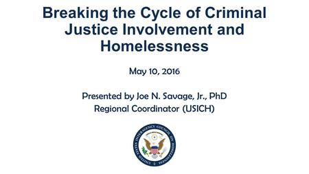 Breaking the Cycle of Criminal Justice Involvement and Homelessness May 10, 2016 Presented by Joe N. Savage, Jr., PhD Regional Coordinator (USICH)