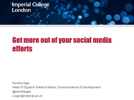 Get more out of your social media efforts Pamela Agar Head of Digital & Creative Media, Communications &