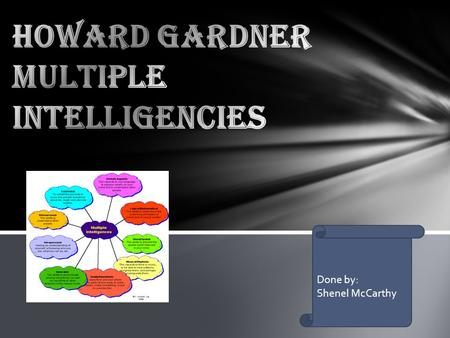 Done by: Shenel McCarthy.  Dr. Howard Gardner is a psychologist and professor of neuroscience from Harvard University.  He developed the theory of Multiple.