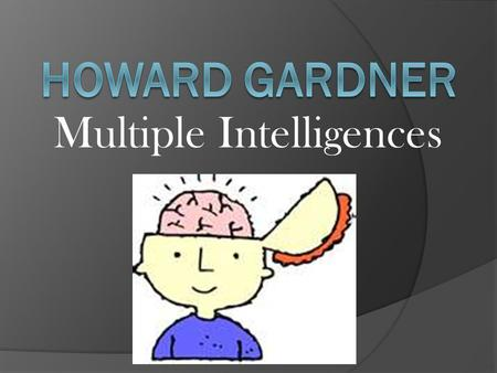 Multiple Intelligences. Howard Gardner Birth date: 7/11/1943 Birthplace: Scranton, Pennsylvania Occupation: psychologist.