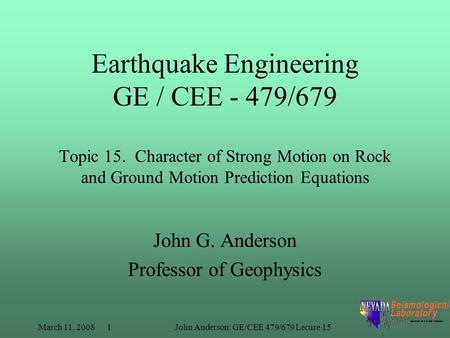 March 11, 2008 1John Anderson: GE/CEE 479/679 Lecure 15 Earthquake Engineering GE / CEE - 479/679 Topic 15. Character of Strong Motion on Rock and Ground.