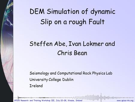 Www.spice-rtn.org SPICE Research and Training Workshop III, July 22-28, Kinsale, Ireland DEM Simulation of dynamic Slip on a rough Fault Steffen Abe, Ivan.