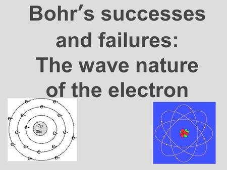 Bohr's successes and failures: The wave nature of the electron.