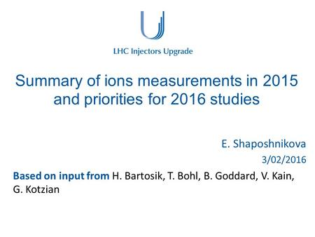 Summary of ions measurements in 2015 and priorities for 2016 studies E. Shaposhnikova 3/02/2016 Based on input from H. Bartosik, T. Bohl, B. Goddard, V.