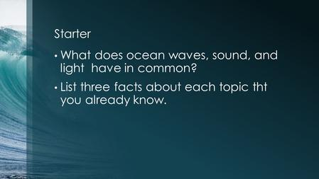 Starter What does ocean waves, sound, and light have in common? List three facts about each topic tht you already know.