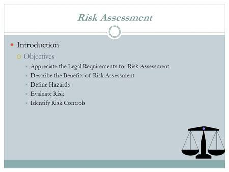 Risk Assessment Introduction  Objectives  Appreciate the Legal Requirements for Risk Assessment  Describe the Benefits of Risk Assessment  Define.