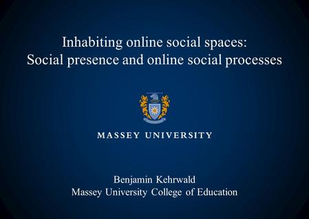 Inhabiting online social spaces: Social presence and online social processes Benjamin Kehrwald Massey University College of Education.