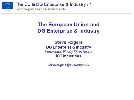 The EU & DG Enterprise & Industry / 1 Steve Rogers, Győr, 16 January 2007 The European Union and DG Enterprise & Industry Steve Rogers DG Enterprise &