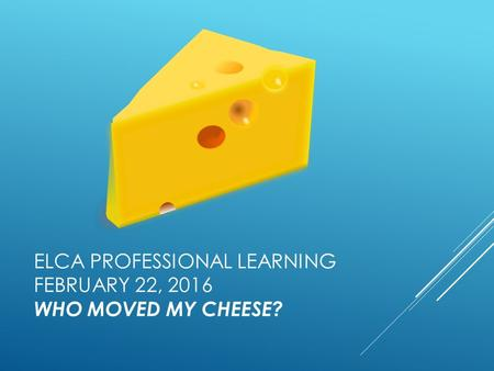 ELCA PROFESSIONAL LEARNING FEBRUARY 22, 2016 WHO MOVED MY CHEESE?