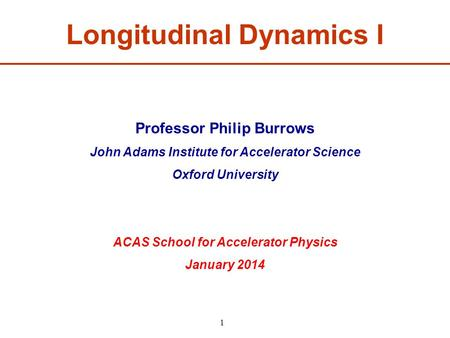 Professor Philip Burrows John Adams Institute for Accelerator Science Oxford University ACAS School for Accelerator Physics January 2014 Longitudinal Dynamics.