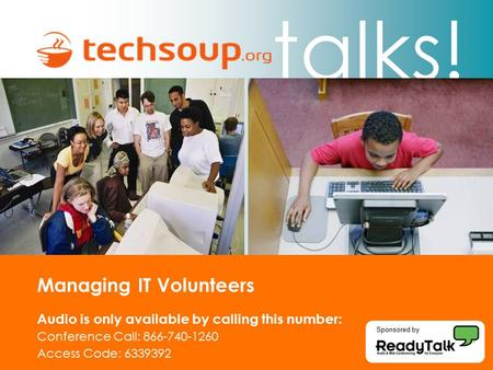 Talks! Managing IT Volunteers Audio is only available by calling this number: Conference Call: 866-740-1260 Access Code: 6339392 Sponsored by.