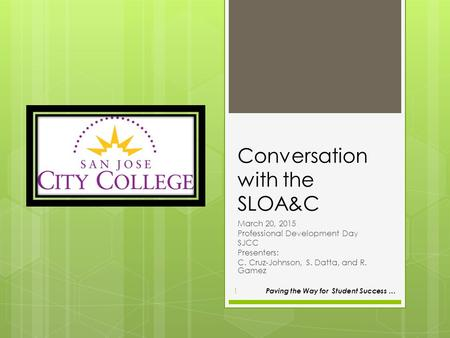 Conversation with the SLOA&C March 20, 2015 Professional Development Day SJCC Presenters: C. Cruz-Johnson, S. Datta, and R. Gamez Paving the Way for Student.
