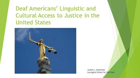 Deaf Americans' Linguistic and Cultural Access to Justice in the United States Judith A. Schechter Lexington School for the Deaf.