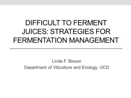 DIFFICULT TO FERMENT JUICES: STRATEGIES FOR FERMENTATION MANAGEMENT Linda F. Bisson Department of Viticulture and Enology, UCD.