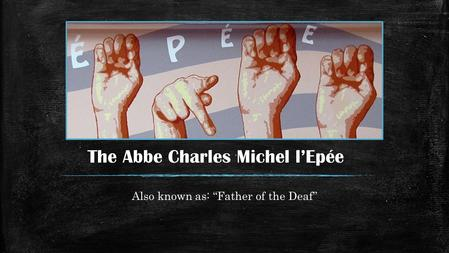 "The Abbe Charles Michel l'Epée Also known as: ""Father of the Deaf"""