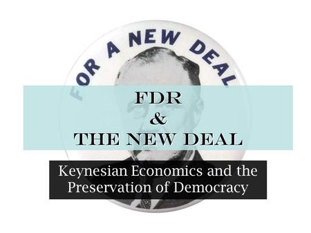 FDR & The New Deal Keynesian Economics and the Preservation of Democracy.