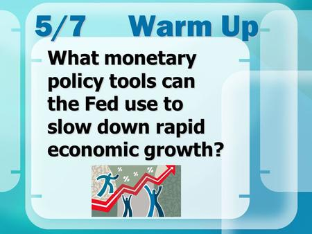 5/7Warm Up What monetary policy tools can the Fed use to slow down rapid economic growth?