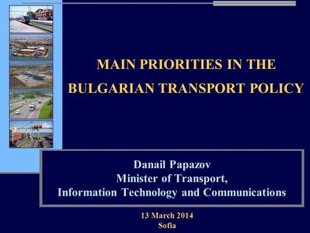 MAIN PRIORITIES IN THE BULGARIAN TRANSPORT POLICY Danail Papazov Minister of Transport, Information Technology and Communications 13 March 2014 Sofia.
