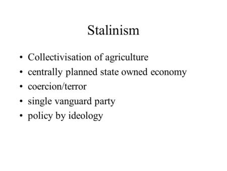 Stalinism Collectivisation of agriculture centrally planned state owned economy coercion/terror single vanguard party policy by ideology.